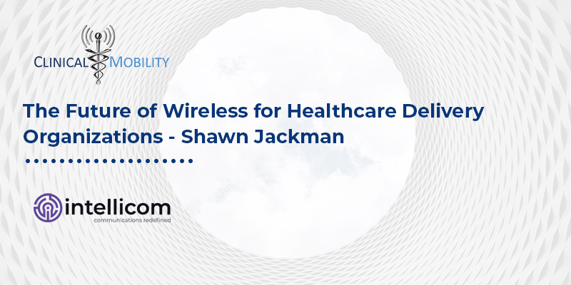 The Future of Wireless for Healthcare Delivery Organizations - Shawn Jackman